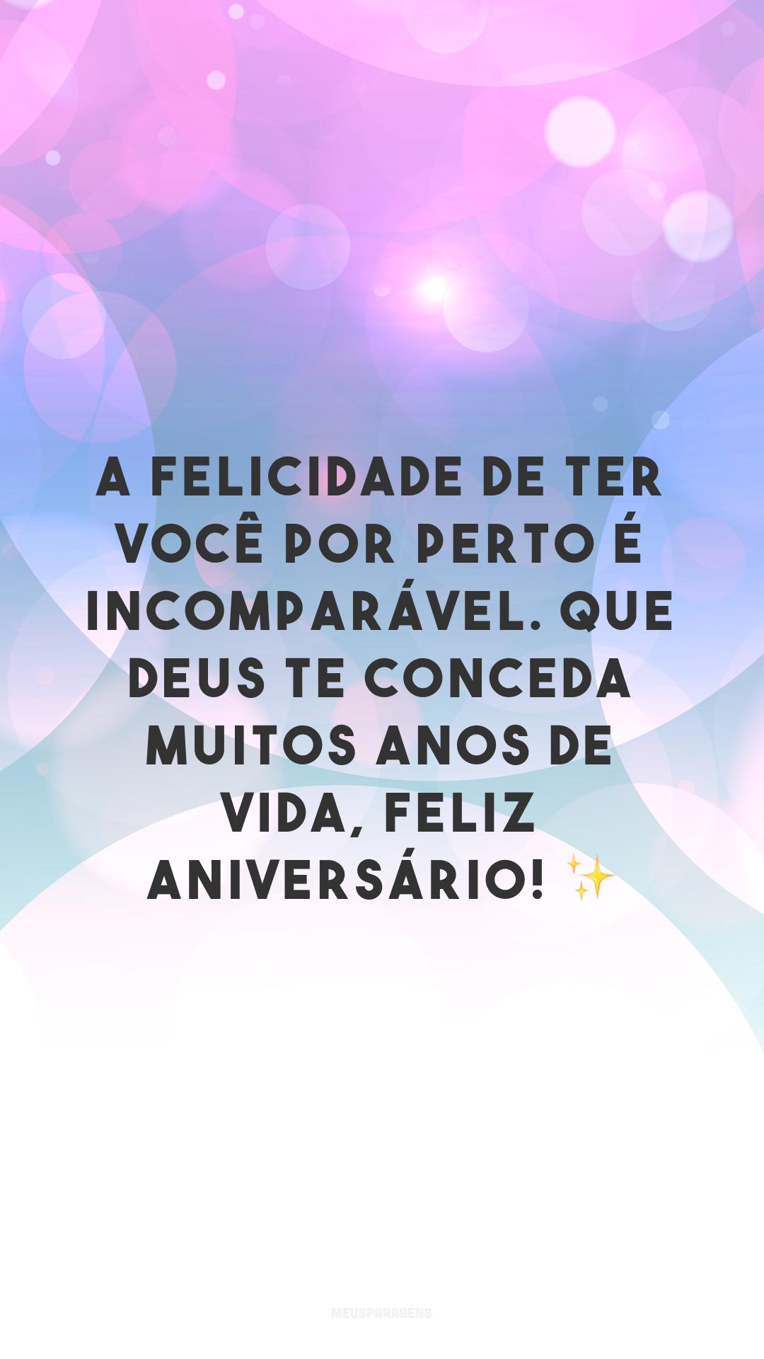 A felicidade de ter você por perto é incomparável. Que Deus te conceda muitos anos de vida, feliz aniversário! ✨