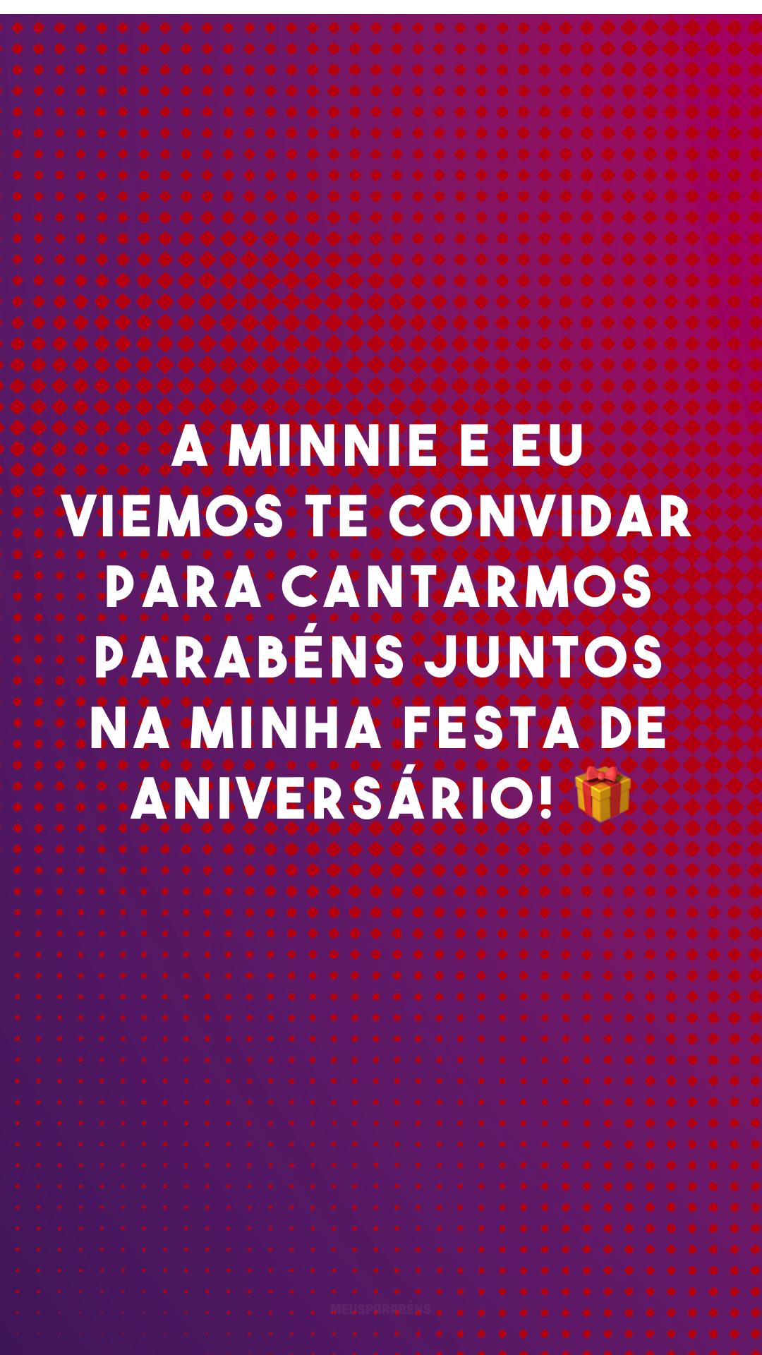 A Minnie e eu viemos te convidar para cantarmos parabéns juntos na minha festa de aniversário! 🎁