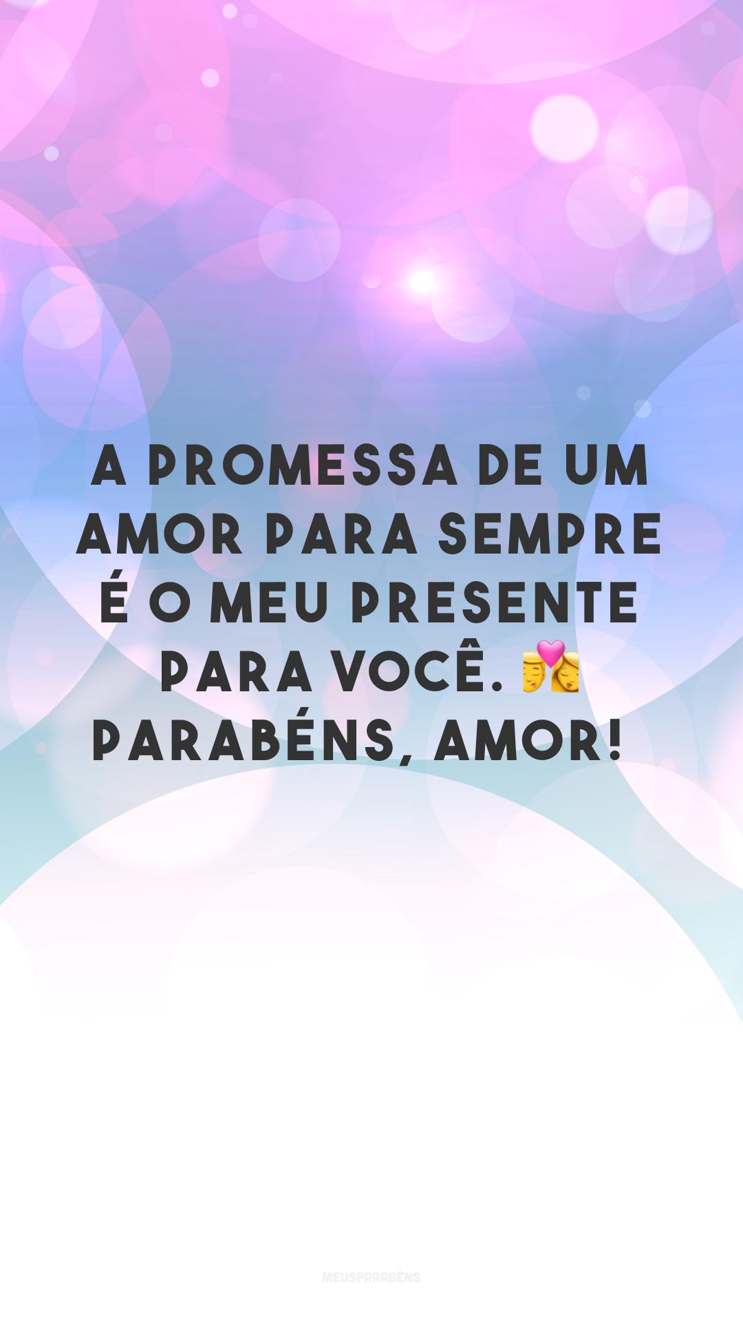 A promessa de um amor para sempre é o meu presente para você. ? Parabéns, amor!