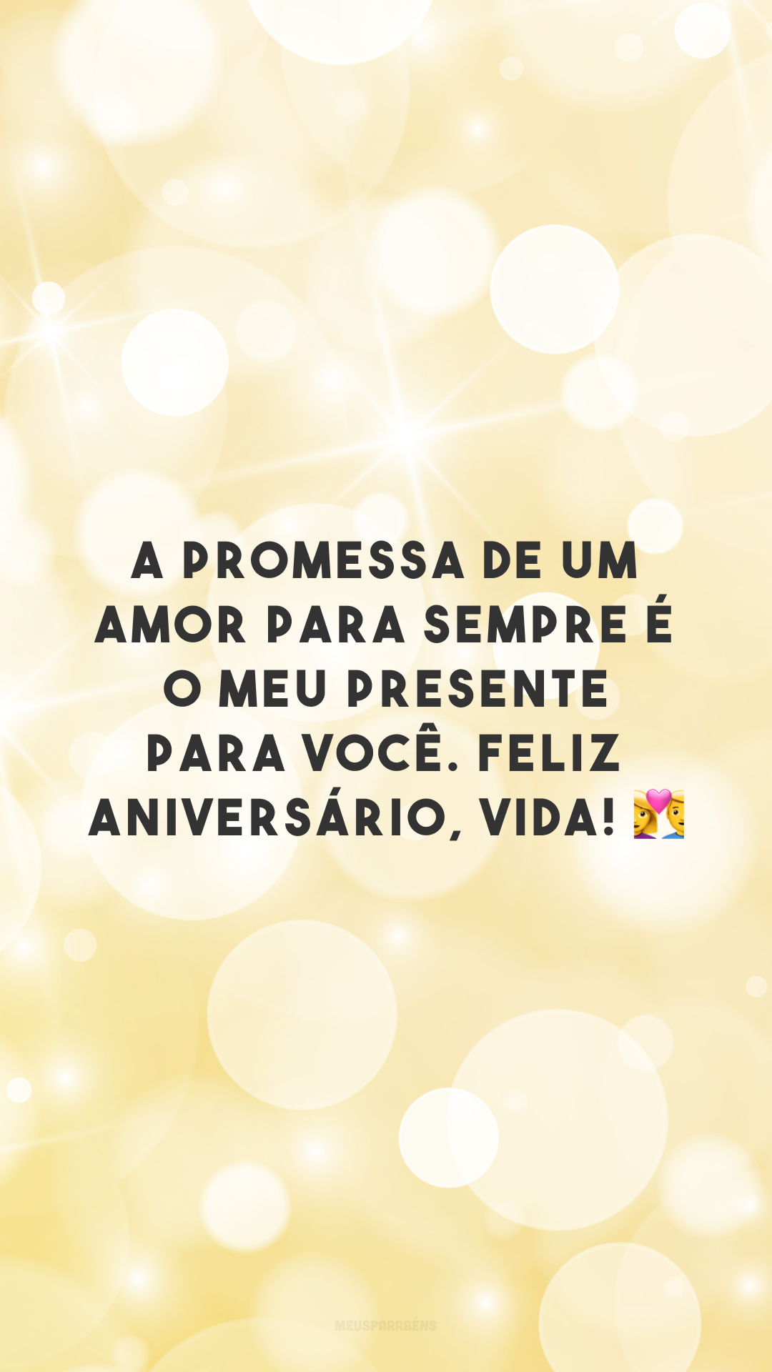 A promessa de um amor para sempre é o meu presente para você. Feliz aniversário, vida! 💑