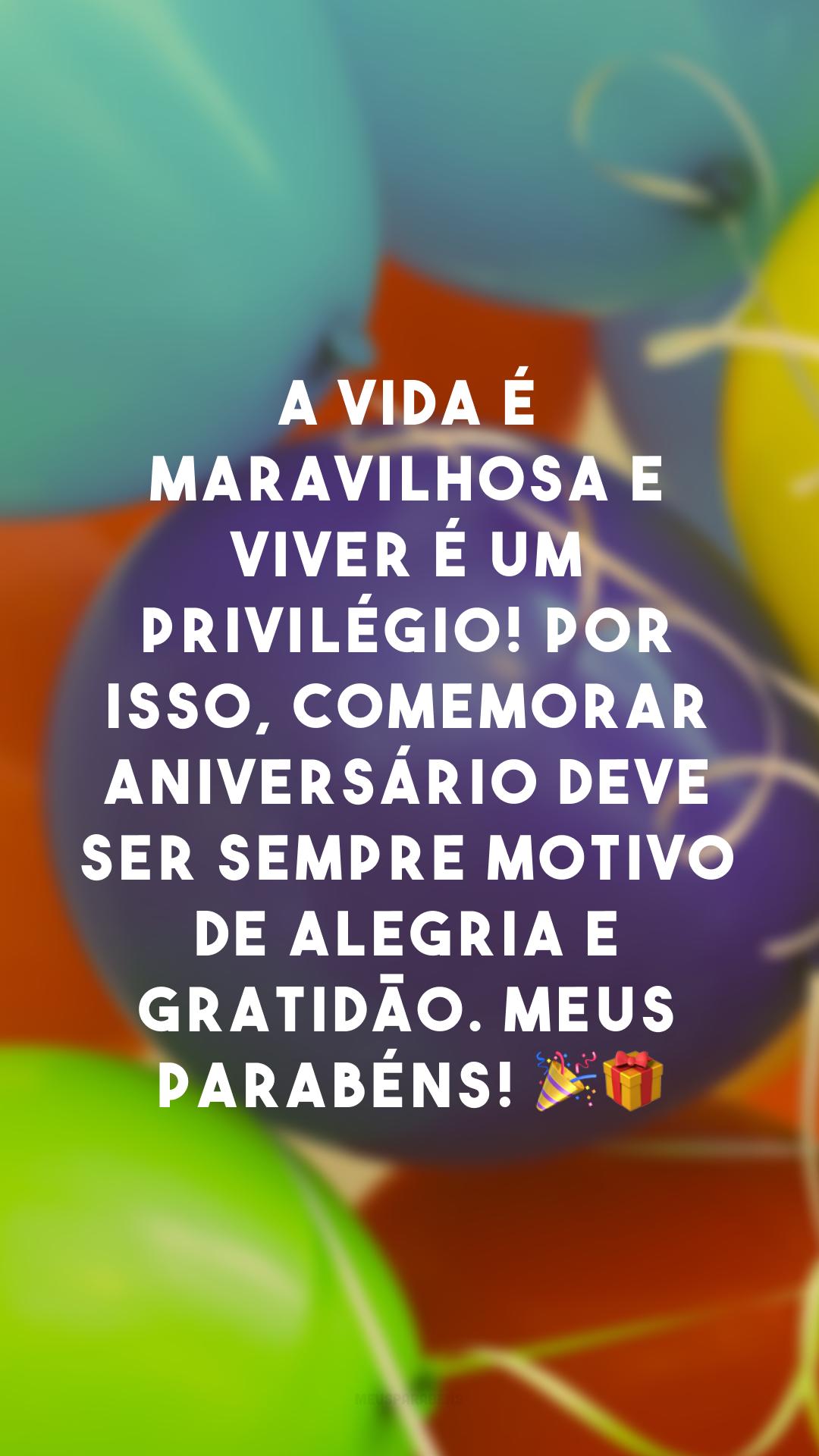 A vida é maravilhosa e viver é um privilégio! Por isso, comemorar aniversário deve ser sempre motivo de alegria e gratidão. Meus parabéns! 🎉🎁