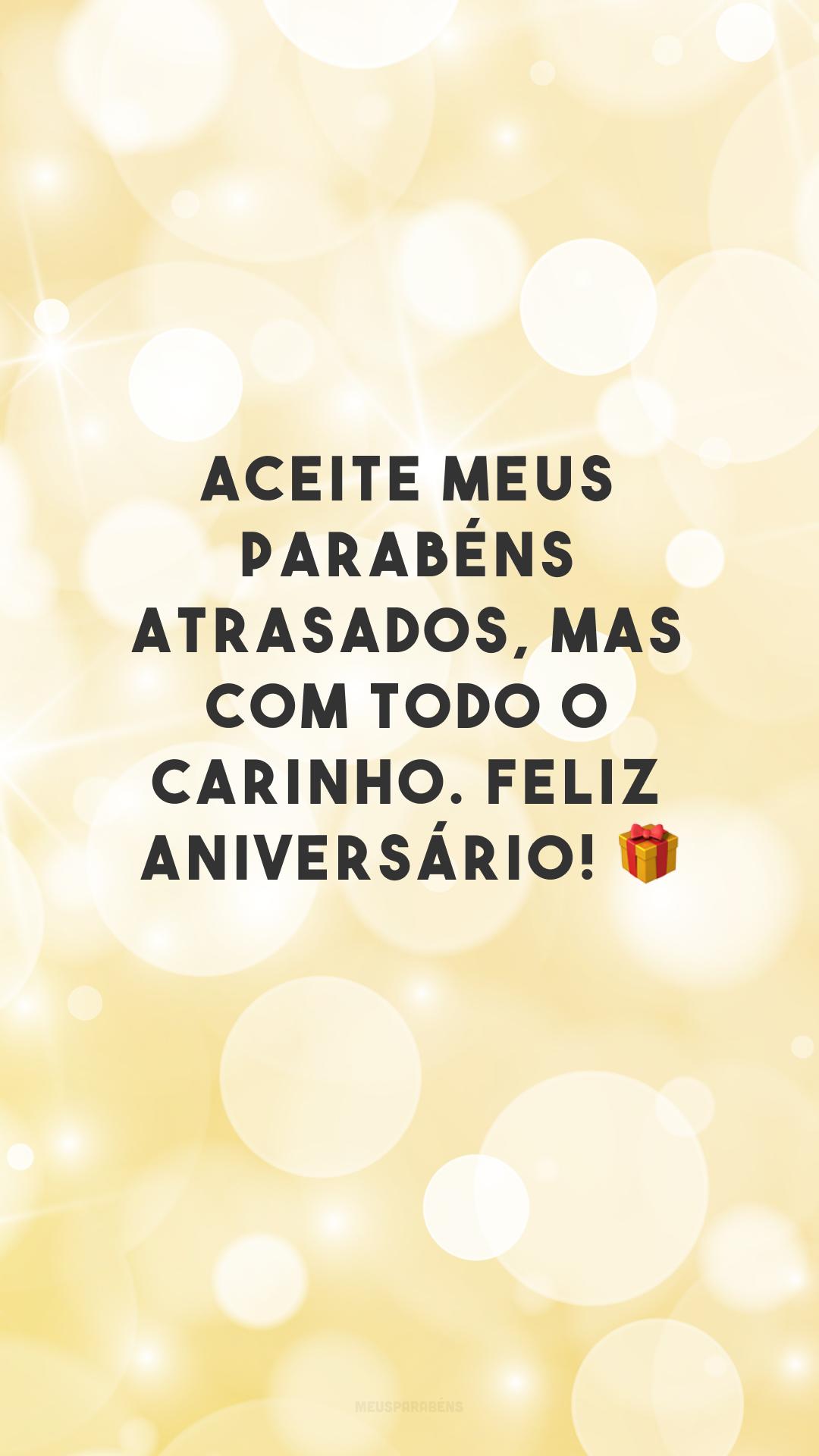 Aceite meus parabéns atrasados, mas com todo o carinho. Feliz aniversário! 🎁