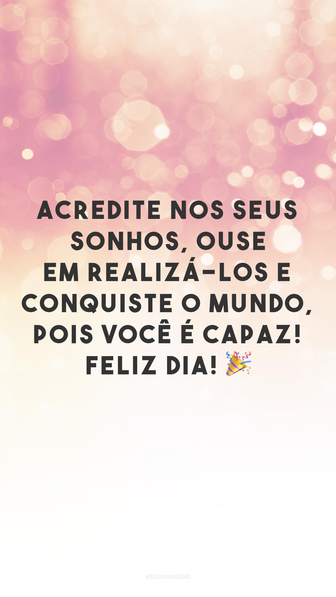 Acredite nos seus sonhos, ouse em realizá-los e conquiste o mundo, pois você é capaz! Feliz dia! 🎉