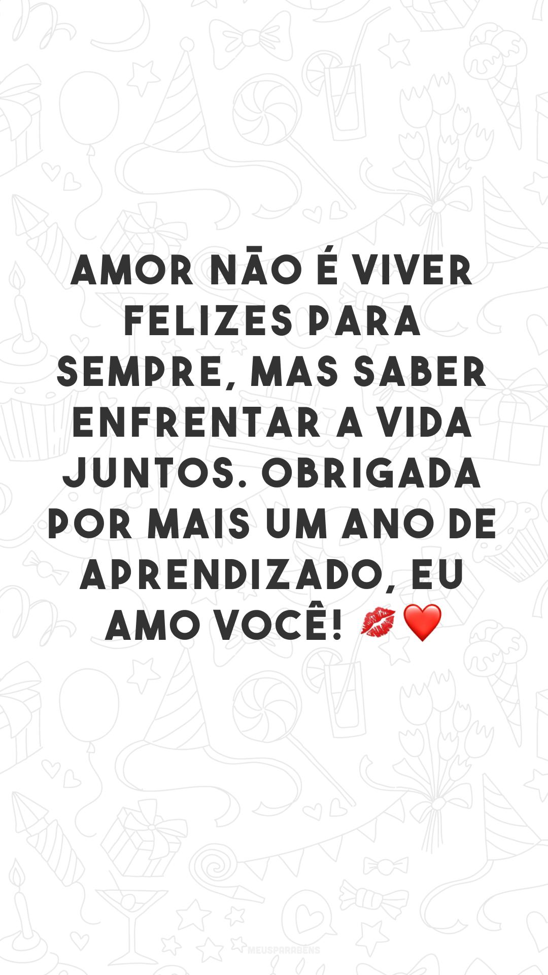 Amor não é viver felizes para sempre, mas saber enfrentar a vida juntos. Obrigada por mais um ano de aprendizado, eu amo você! 💋❤
