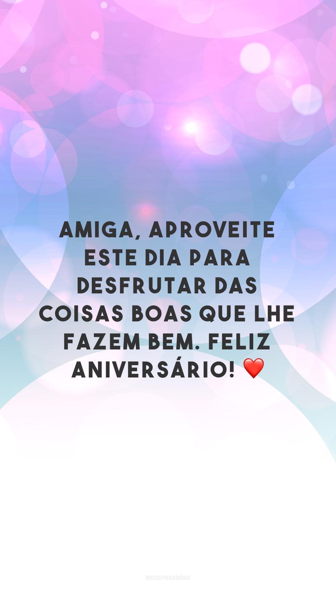 Amiga, aproveite este dia para desfrutar das coisas boas que lhe fazem bem. Feliz aniversário! ❤