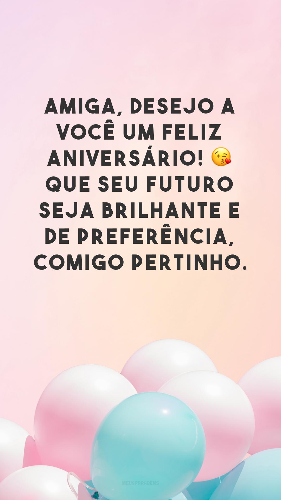 Amiga, desejo a você um feliz aniversário! 😘 Que seu futuro seja brilhante e de preferência, comigo pertinho.