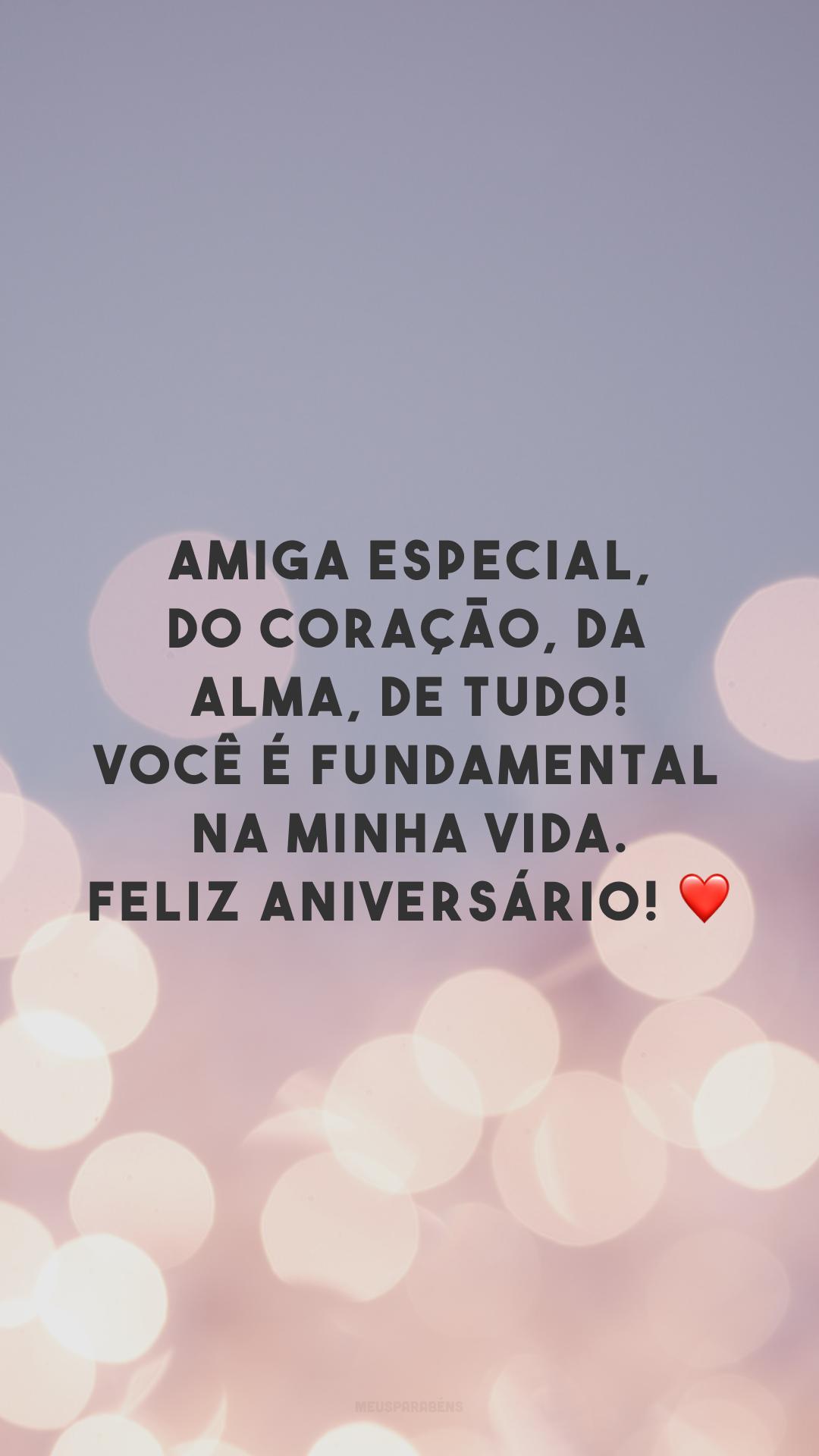 Amiga especial, do coração, da alma, de tudo! Você é fundamental na minha vida. Feliz aniversário! ❤
