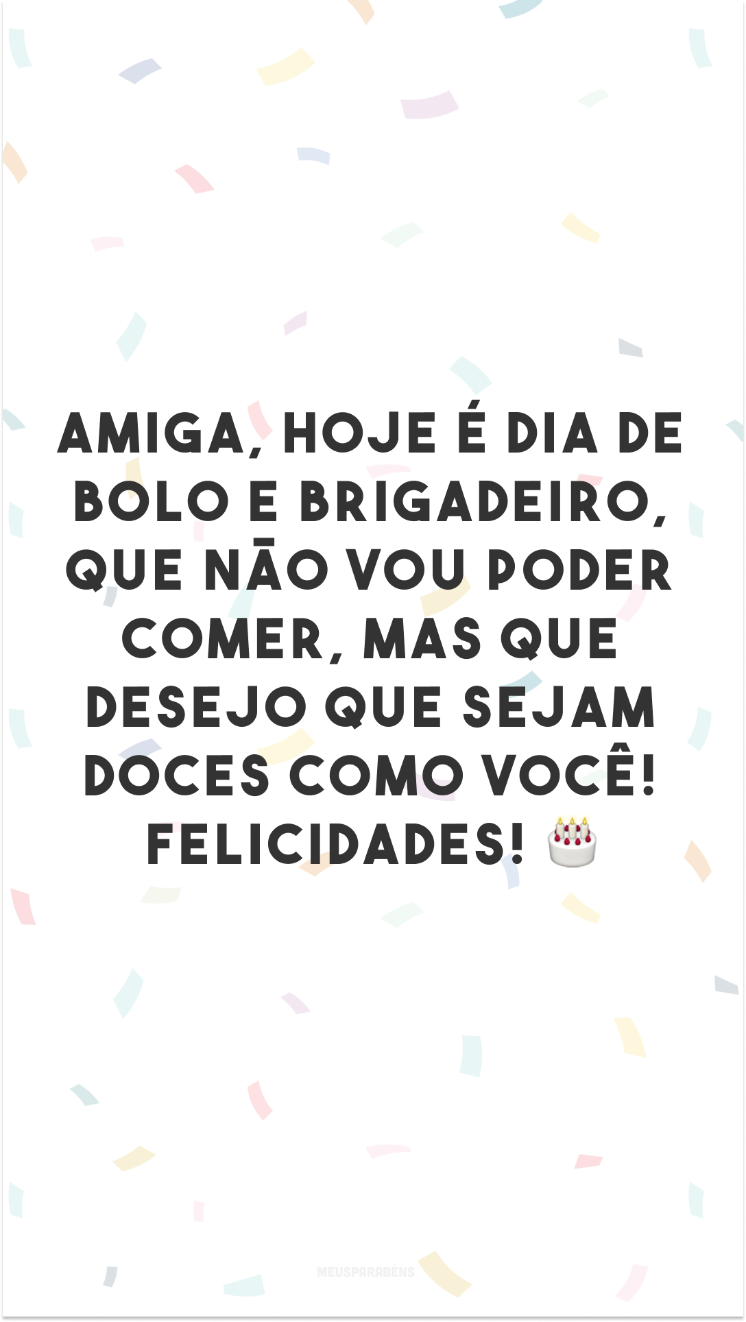 Amiga, hoje é dia de bolo e brigadeiro, que não vou poder comer, mas que desejo que sejam doces como você! Felicidades! 🎂
