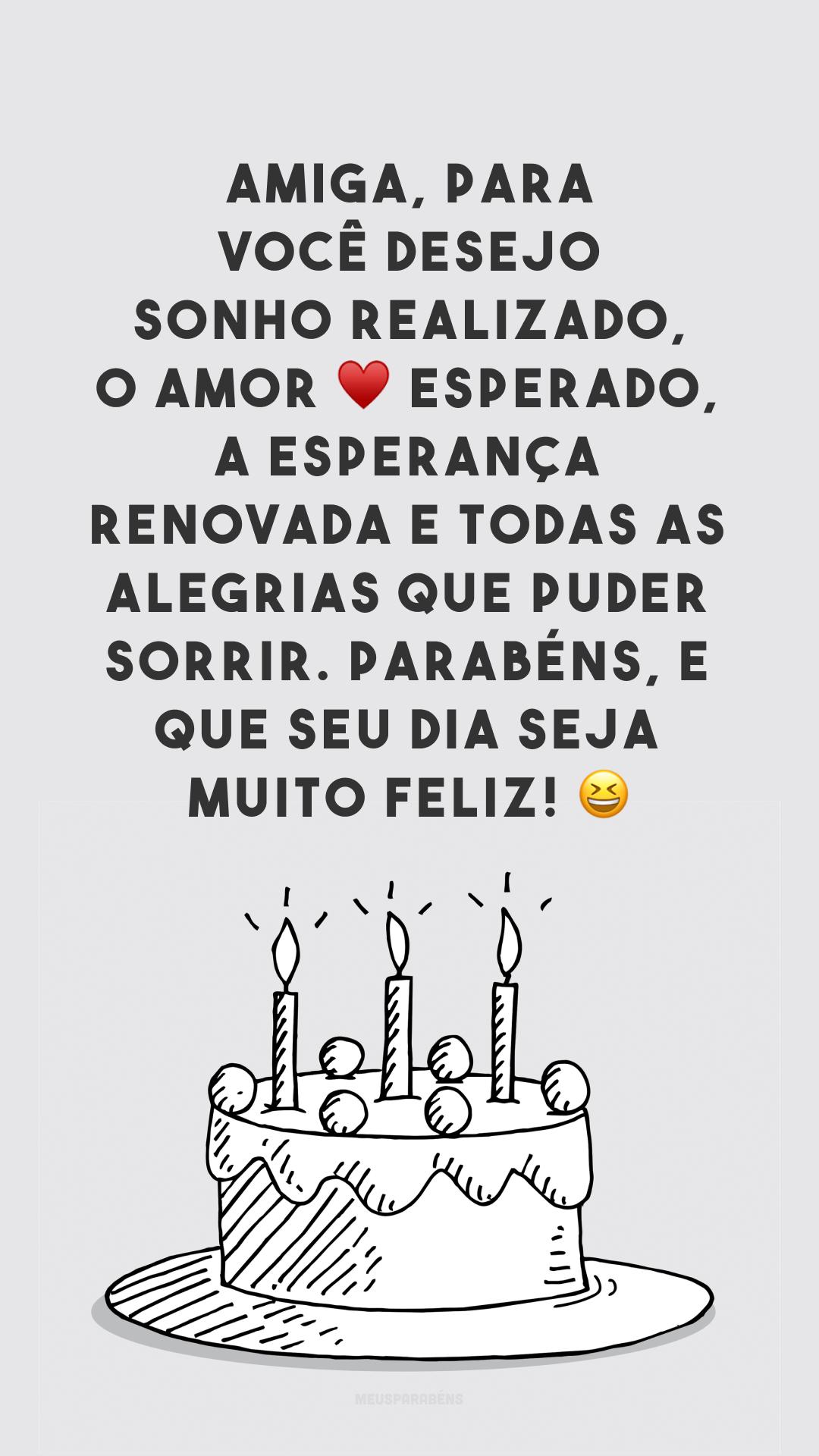 Amiga, para você desejo sonho realizado, o amor ♥ esperado, a esperança renovada e todas as alegrias que puder sorrir. Parabéns, e que seu dia seja muito feliz! ?