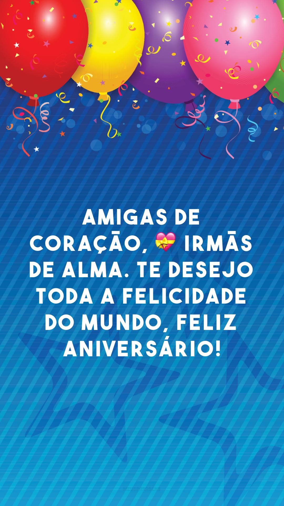Amigas de coração, 💝 irmãs de alma. Te desejo toda a felicidade do mundo, feliz aniversário!