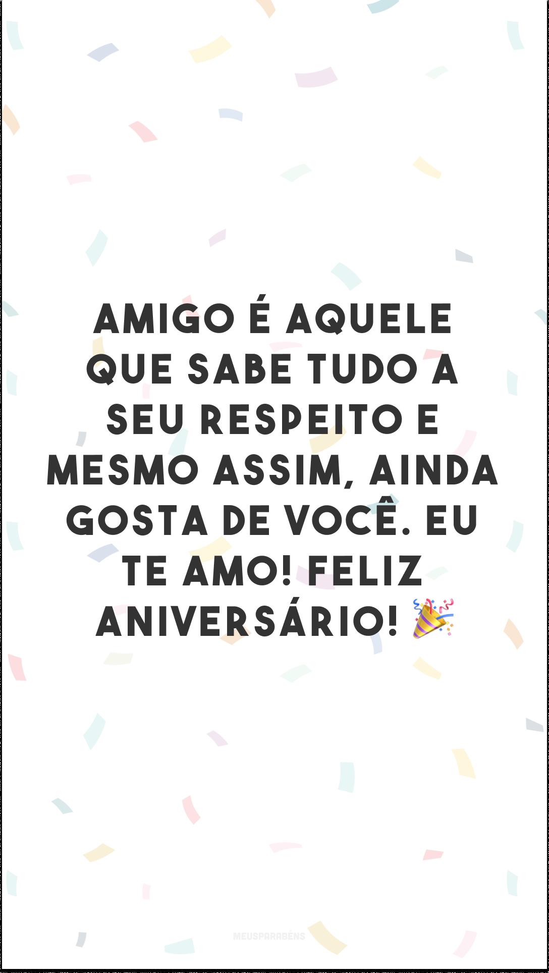 Amigo é aquele que sabe tudo a seu respeito e mesmo assim, ainda gosta de você. Eu te amo! Feliz aniversário! 🎉