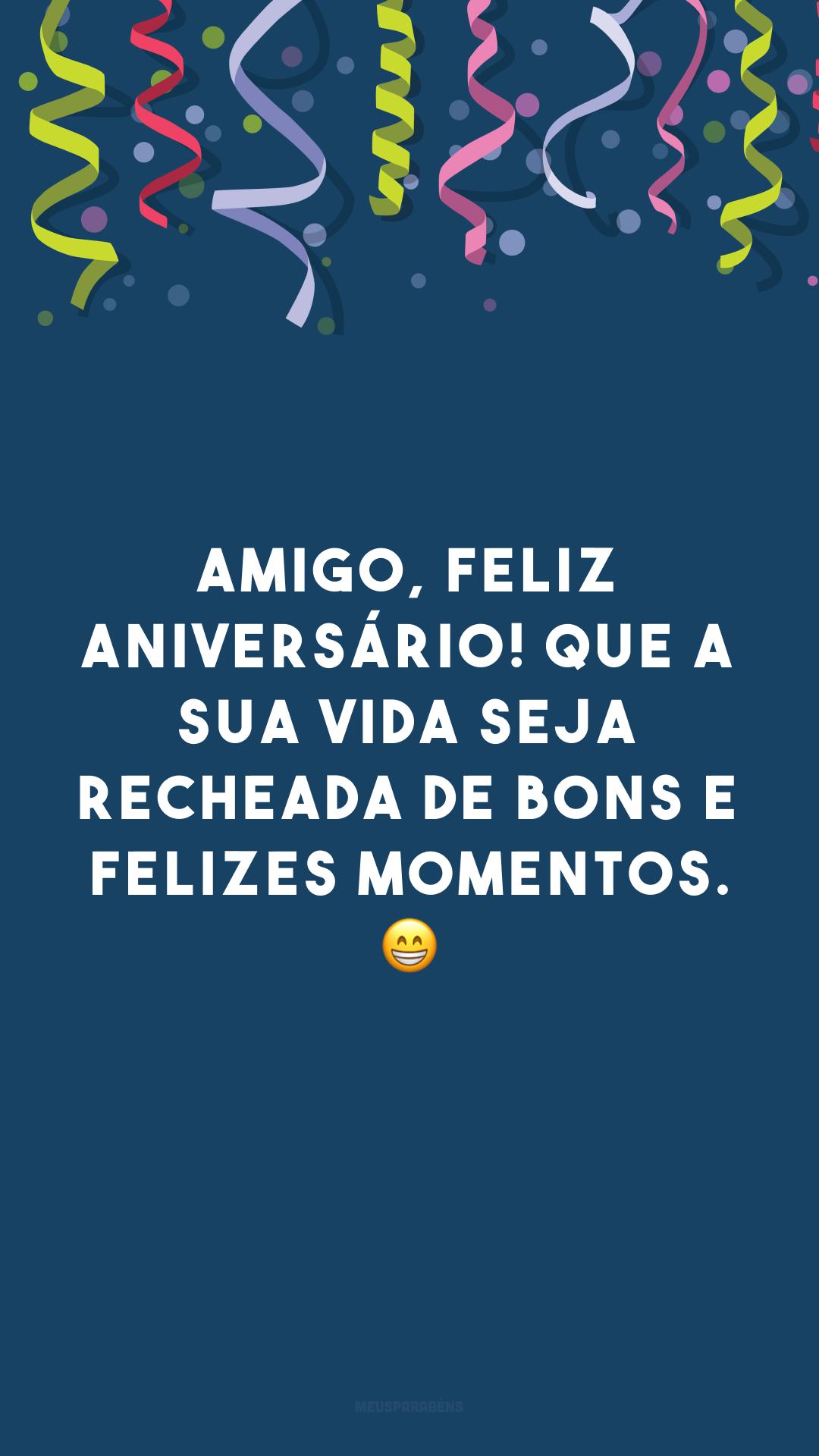 Amigo, feliz aniversário! Que a sua vida seja recheada de bons e felizes momentos. 😁