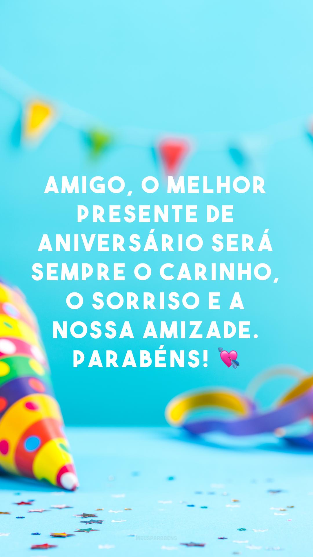 Amigo, o melhor presente de aniversário será sempre o carinho, o sorriso e a nossa amizade. Parabéns! 💘