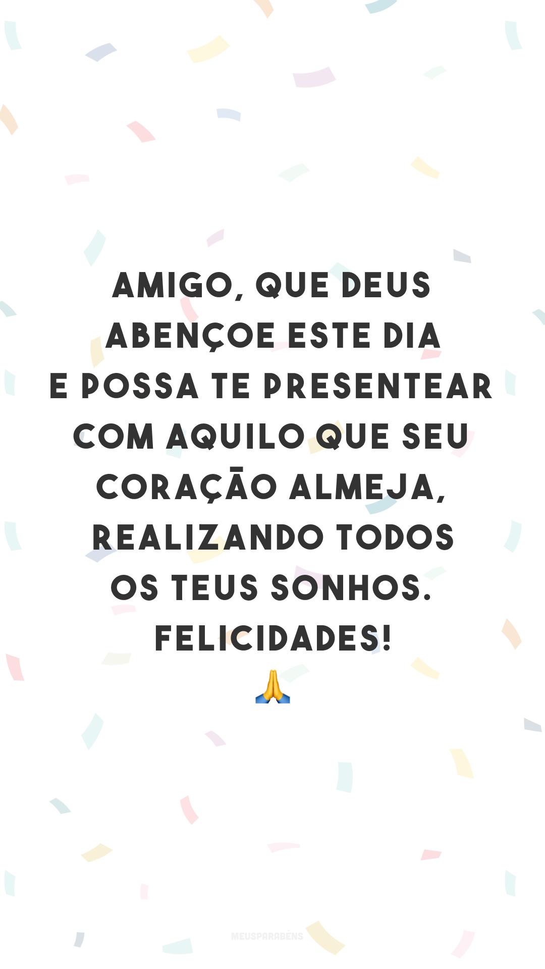 Amigo, que Deus abençoe este dia e possa te presentear com aquilo que seu coração almeja, realizando todos os teus sonhos. Felicidades! 🙏