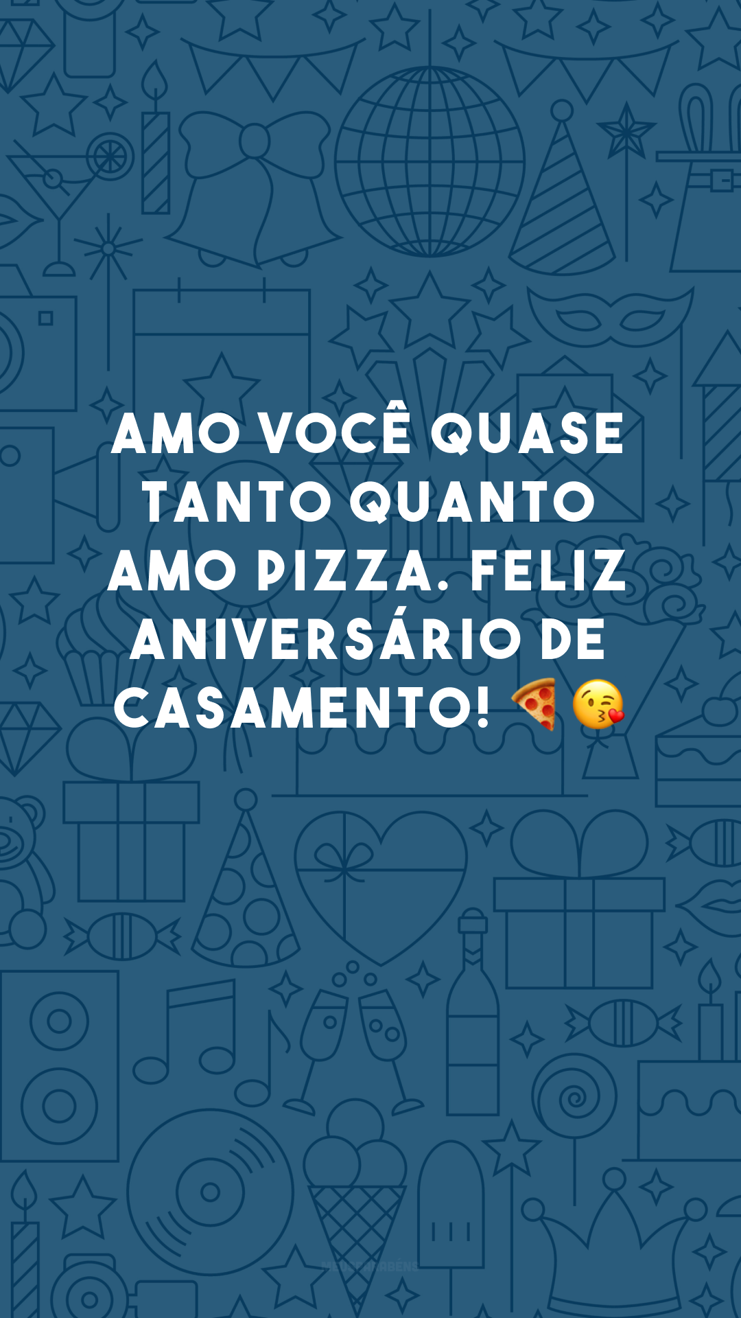 Amo você quase tanto quanto amo pizza. Feliz aniversário de casamento! 🍕😘