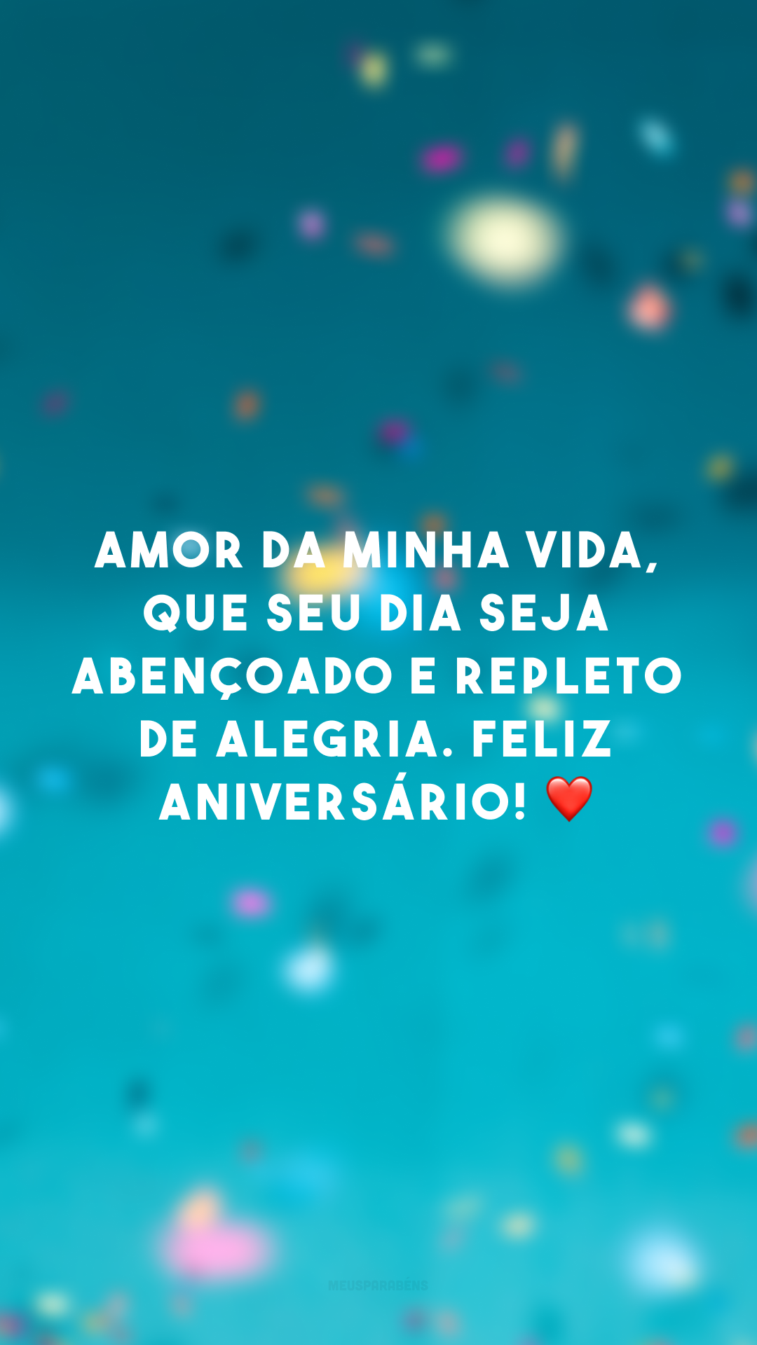 Amor da minha vida, que seu dia seja abençoado e repleto de alegria. Feliz aniversário! ❤️