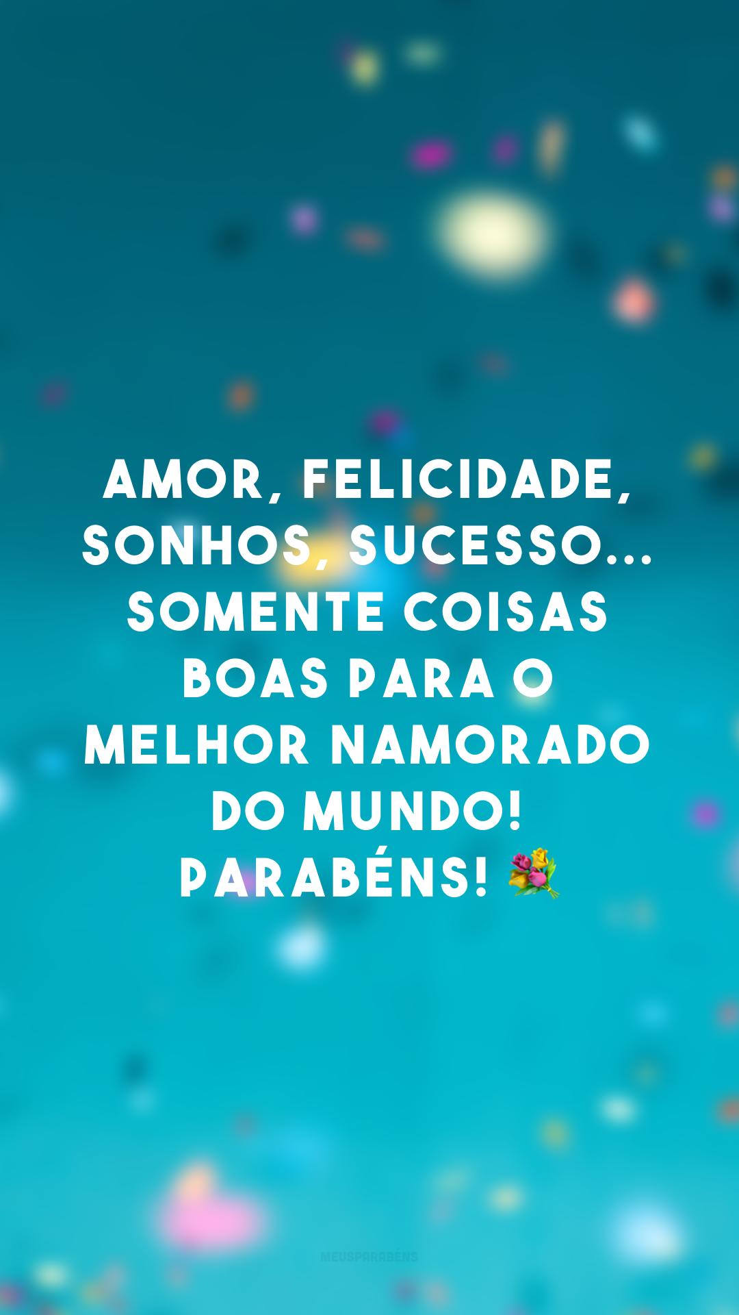 Amor, felicidade, sonhos, sucesso... Somente coisas boas para o melhor namorado do mundo! Parabéns! 💐