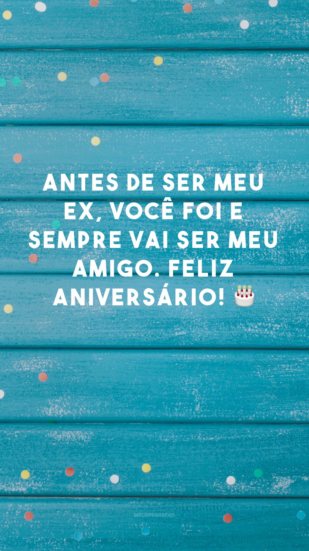 Antes de ser meu ex, você foi e sempre vai ser meu amigo. Feliz aniversário! 🎂