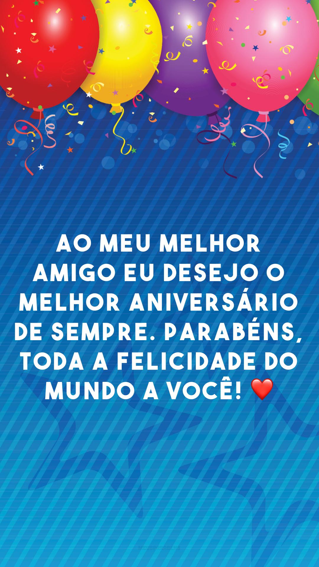 Ao meu melhor amigo eu desejo o melhor aniversário de sempre. Parabéns, toda a felicidade do mundo a você! ❤