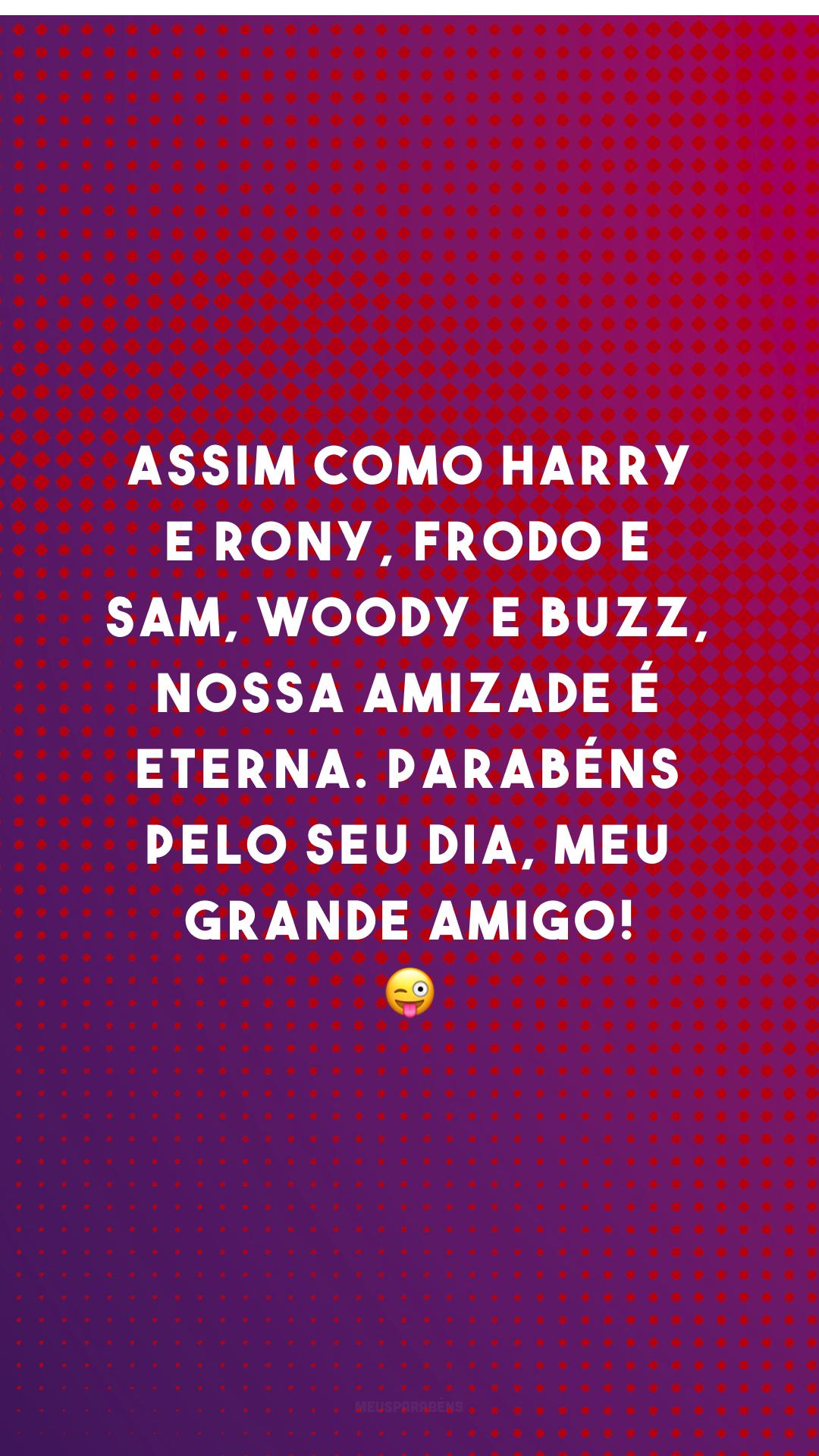 Assim como Harry e Rony, Frodo e Sam, Woody e Buzz, nossa amizade é eterna. Parabéns pelo seu dia, meu grande amigo! 😜