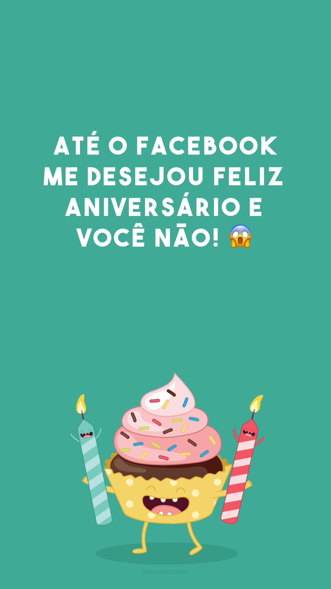 Até o Facebook me desejou feliz aniversário e você não! ?