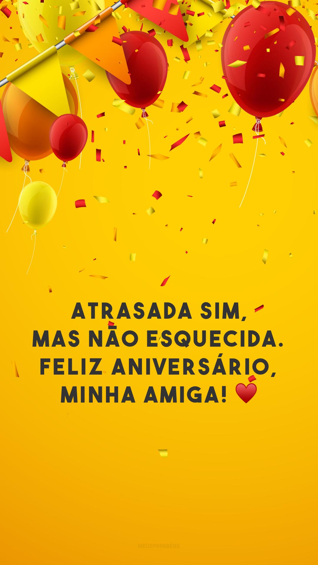 Atrasada sim, mas não esquecida. Feliz aniversário, minha amiga! ♥