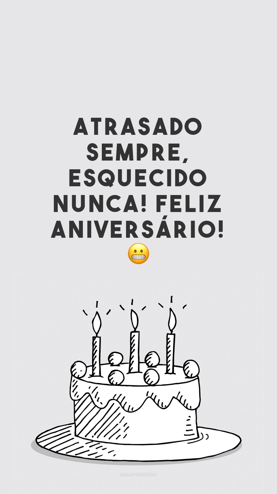 Atrasado sempre, esquecido nunca! Feliz aniversário! 😀