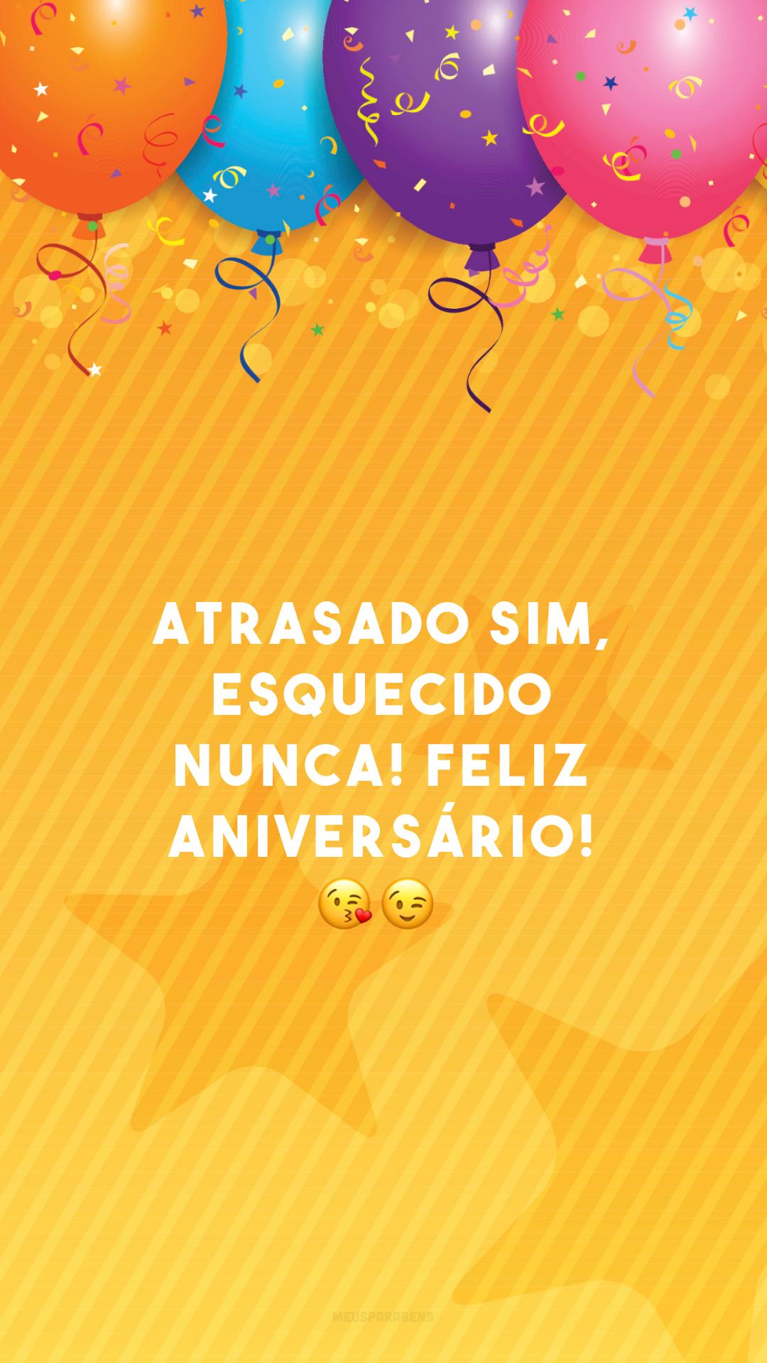 Atrasado sim, esquecido nunca! Feliz aniversário! 😘😉<br />