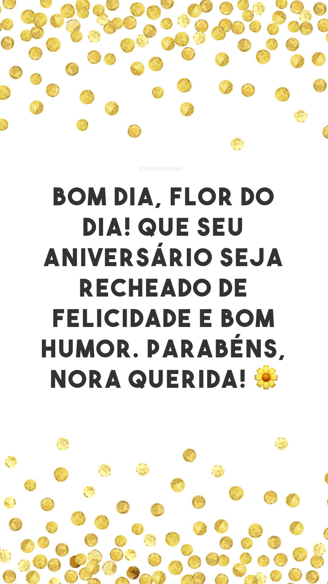 Bom dia, flor do dia! Que seu aniversário seja recheado de felicidade e bom humor. Parabéns, nora querida! ?