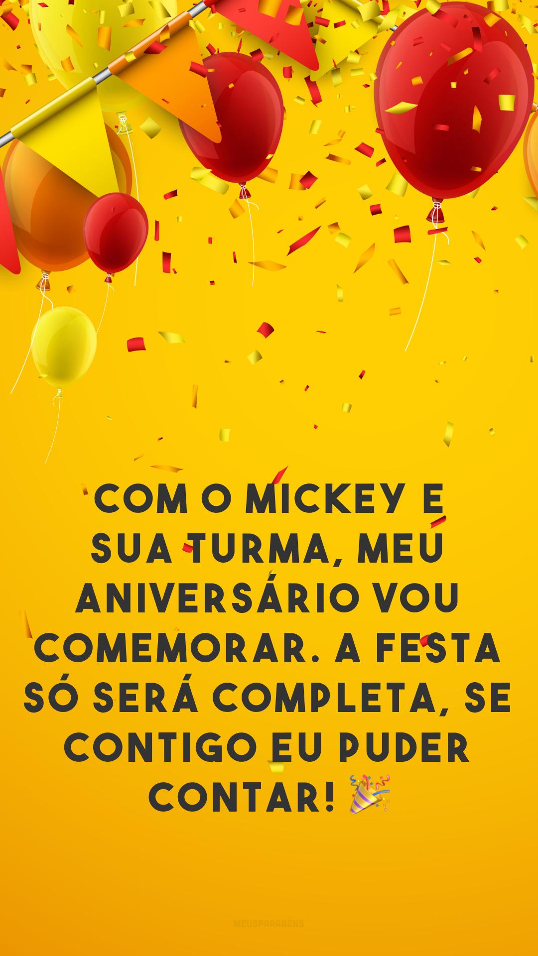 Com o Mickey e sua turma, meu aniversário vou comemorar. A festa só será completa, se contigo eu puder contar! 🎉