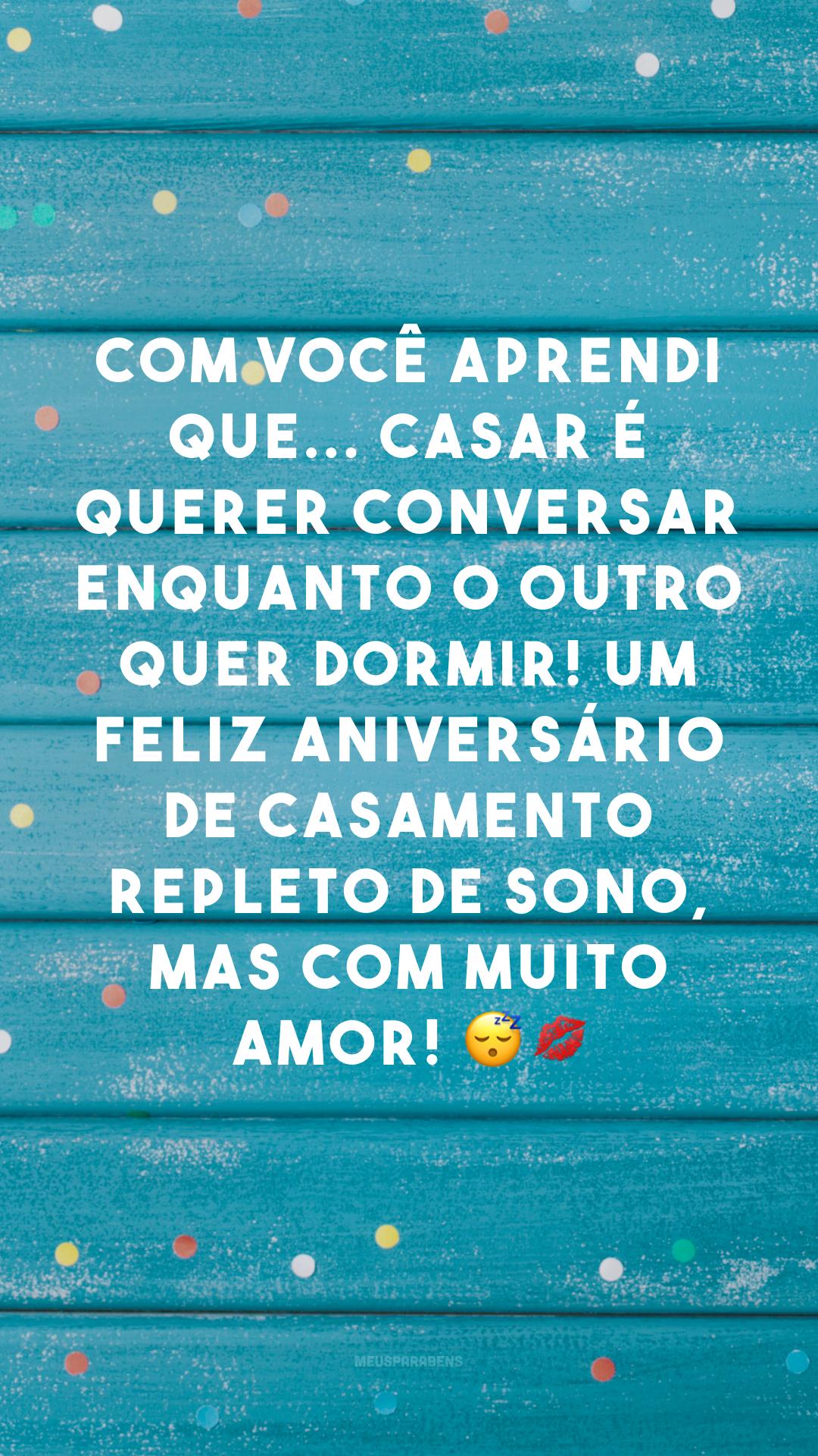Com você aprendi que... casar é querer conversar enquanto o outro quer dormir! Um feliz aniversário de casamento repleto de sono, mas com muito amor! 😴💋