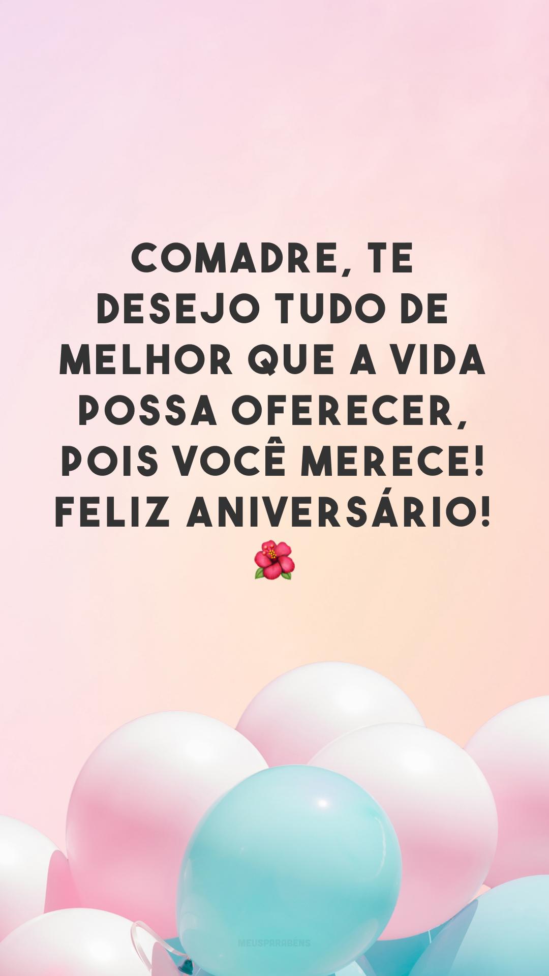 Comadre, te desejo tudo de melhor que a vida possa oferecer, pois você merece! Feliz aniversário! ?