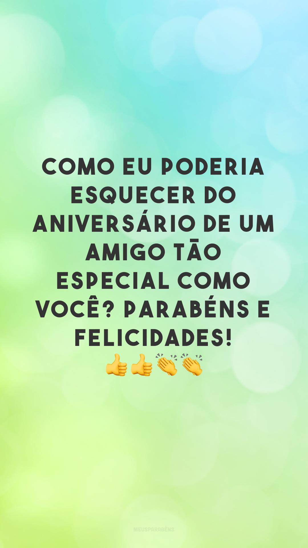 Como eu poderia esquecer do aniversário de um amigo tão especial como você? Parabéns e felicidades! 👍👍👏👏