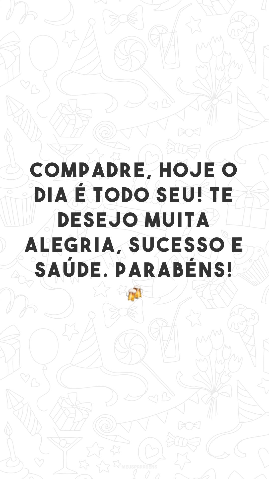 Compadre, hoje o dia é todo seu! Te desejo muita alegria, sucesso e saúde. Parabéns! 🍻
