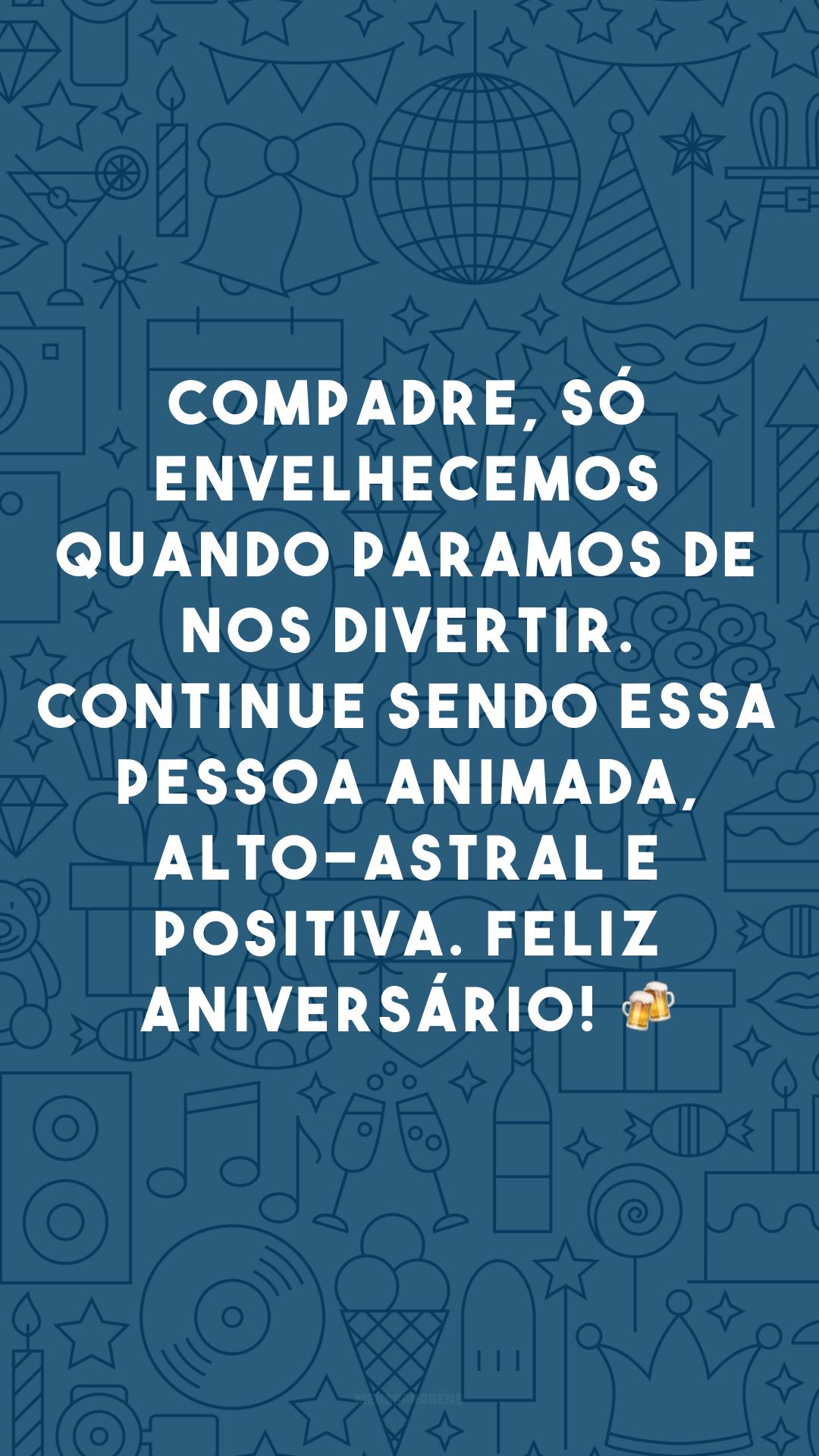 Compadre, só envelhecemos quando paramos de nos divertir. Continue sendo essa pessoa animada, alto-astral e positiva. Feliz aniversário! 🍻