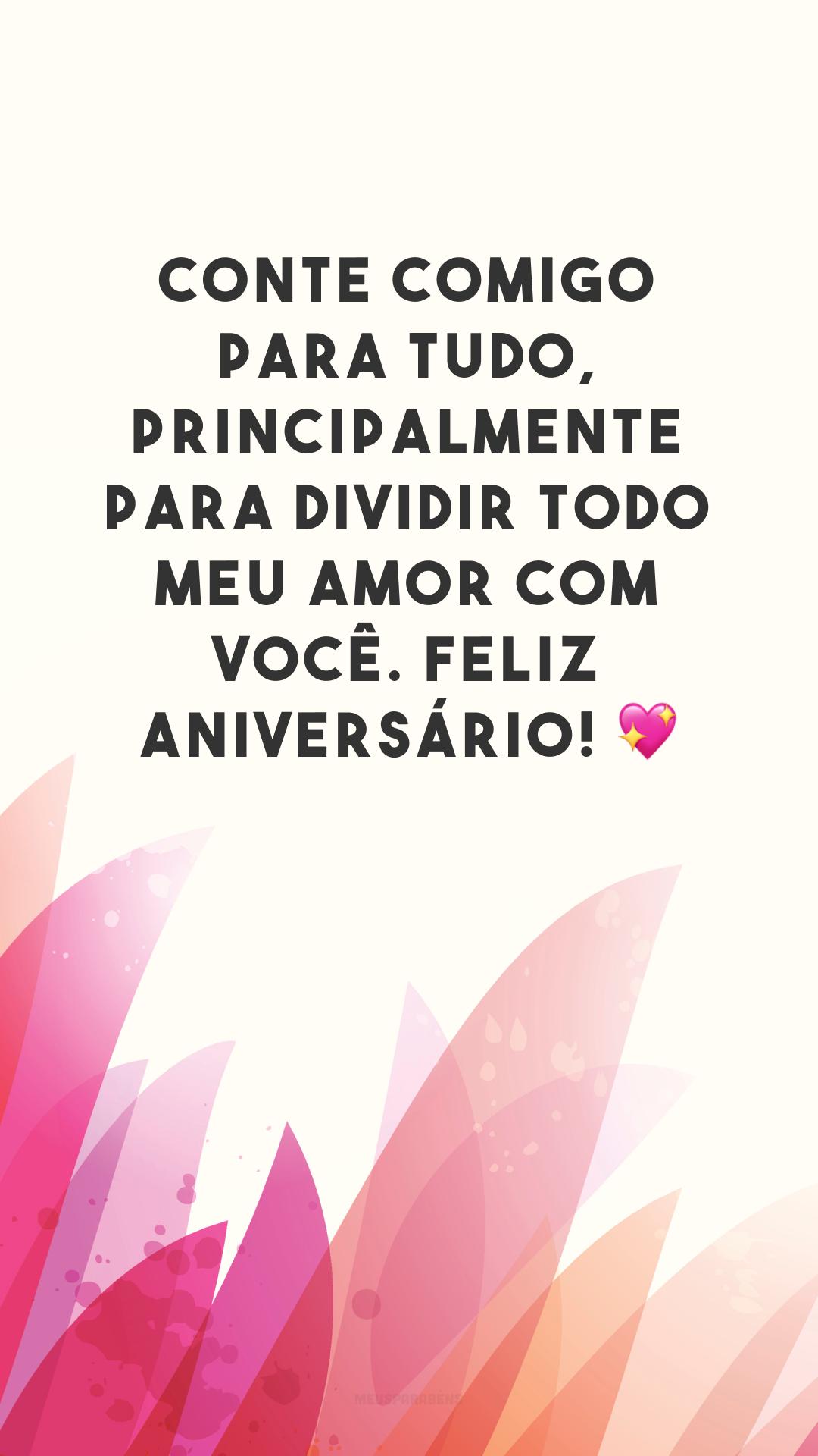 Conte comigo para tudo, principalmente para dividir todo meu amor com você. Feliz aniversário! 💖