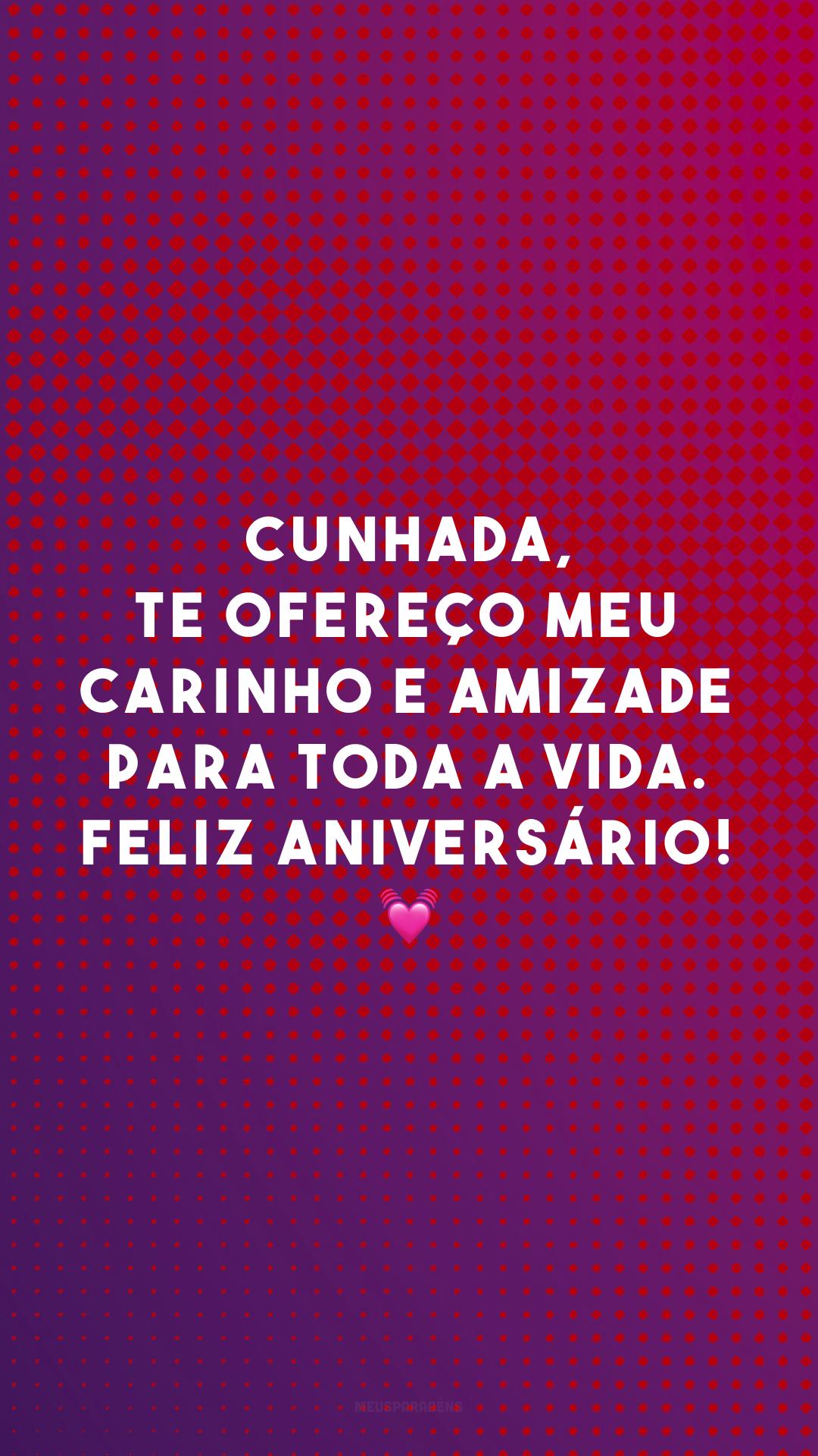 Cunhada, te ofereço meu carinho e amizade para toda a vida. Feliz aniversário! 💓