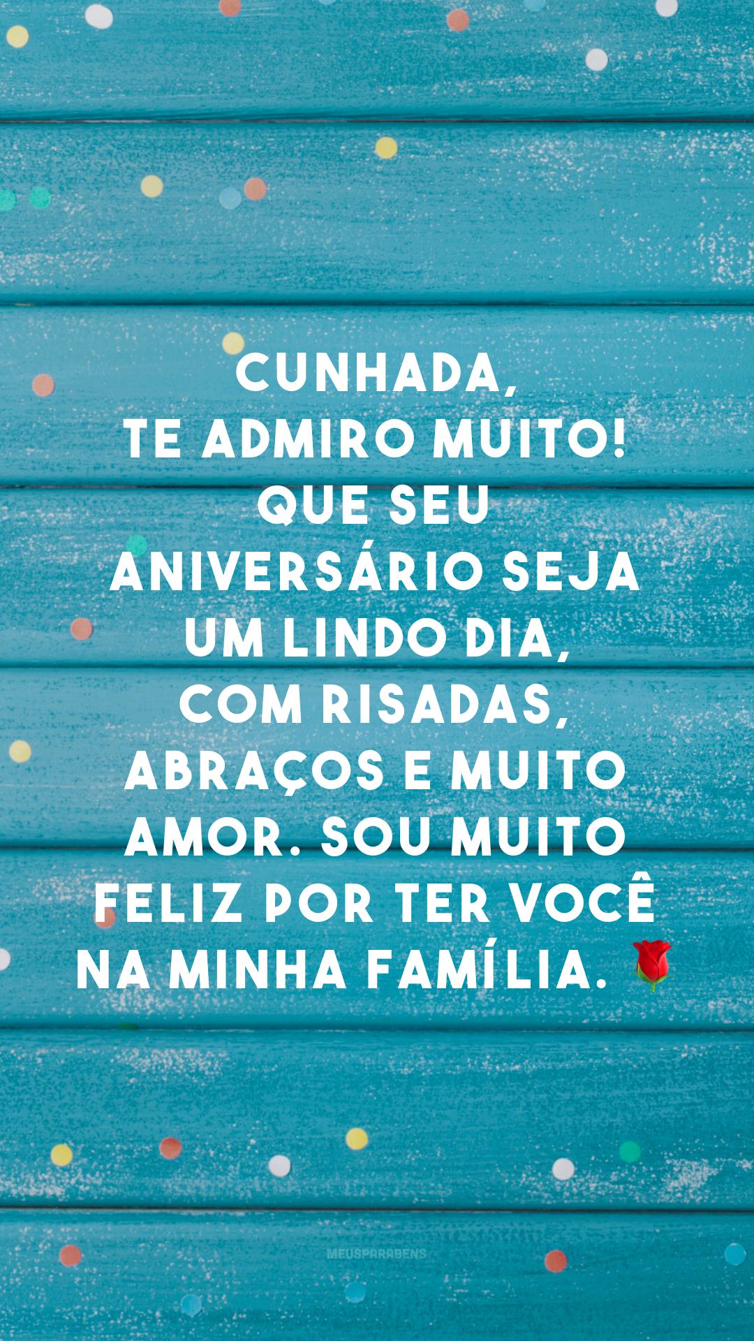 Cunhada, te admiro muito! Que seu aniversário seja um lindo dia, com risadas, abraços e muito amor. Sou muito feliz por ter você na minha família. 🌹