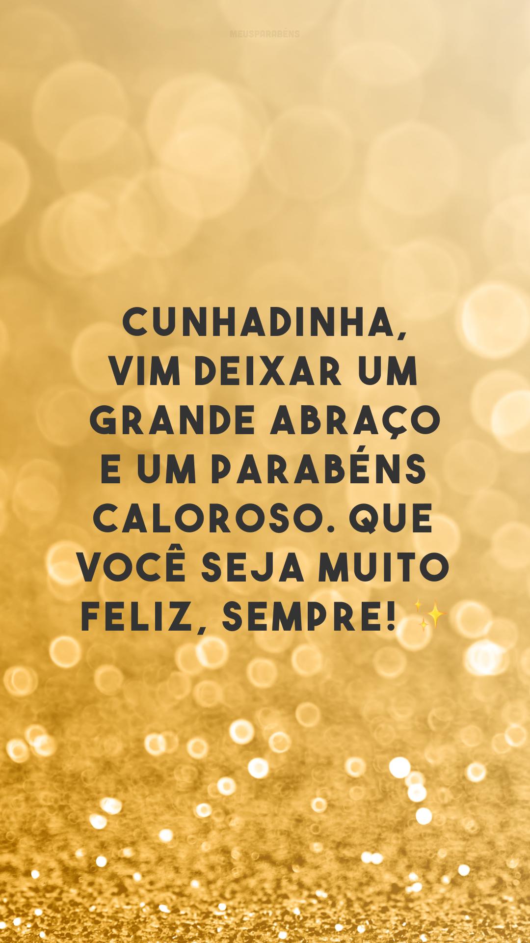 Cunhadinha, vim deixar um grande abraço e um parabéns caloroso. Que você seja muito feliz, sempre! ✨
