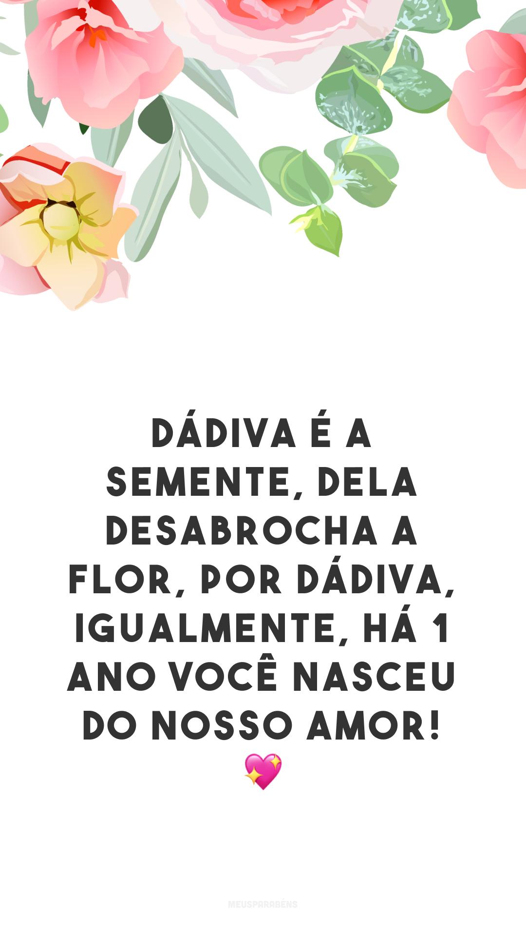 Dádiva é a semente, dela desabrocha a flor, por dádiva, igualmente, há 1 ano você nasceu do nosso amor!  💖
