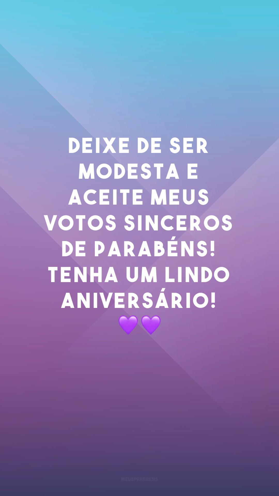 Deixe de ser modesta e aceite meus votos sinceros de parabéns! Tenha um lindo aniversário! 💜💜
