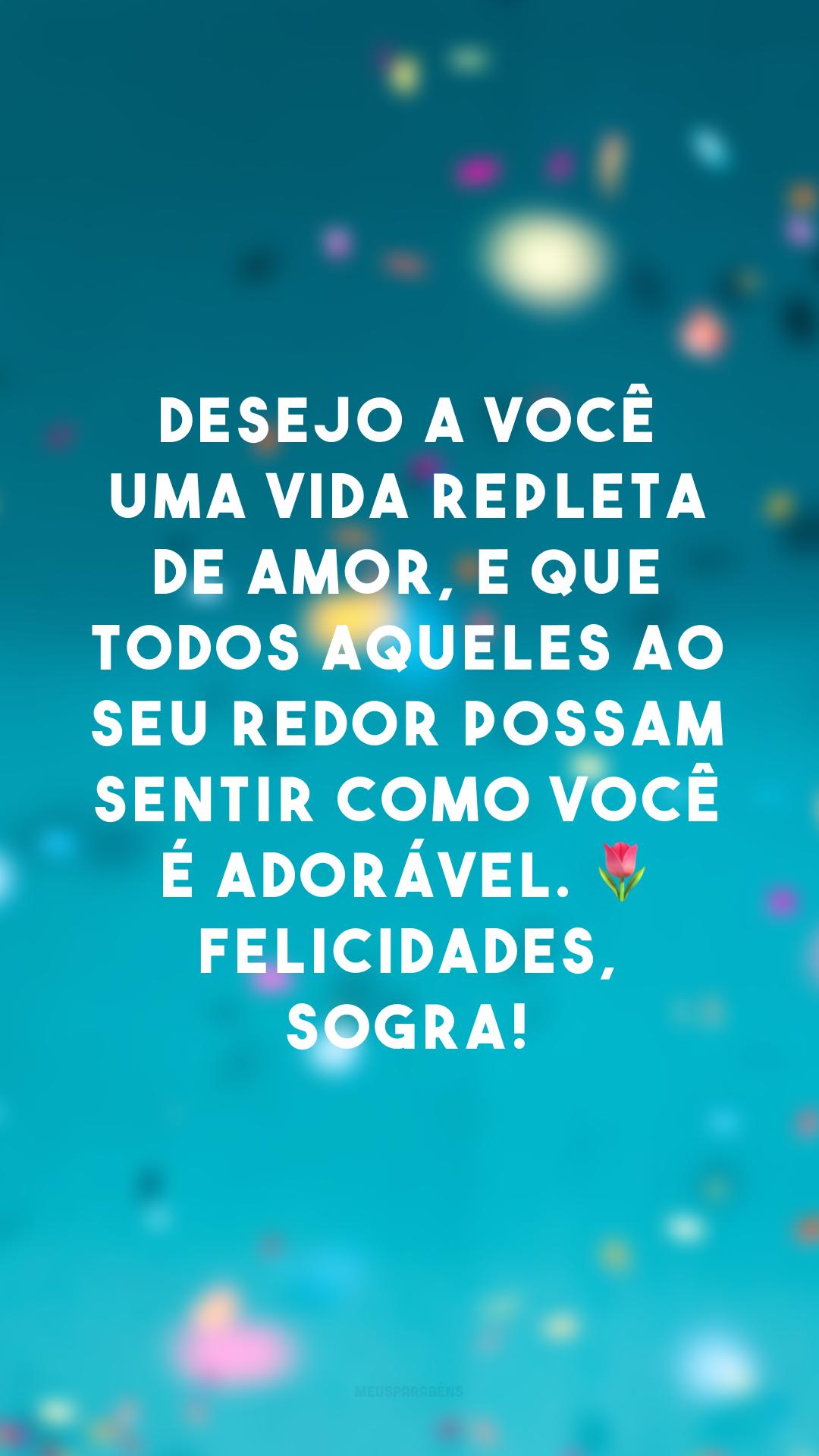 Desejo a você uma vida repleta de amor, e que todos aqueles ao seu redor possam sentir como você é adorável. 🌷 Felicidades, sogra!