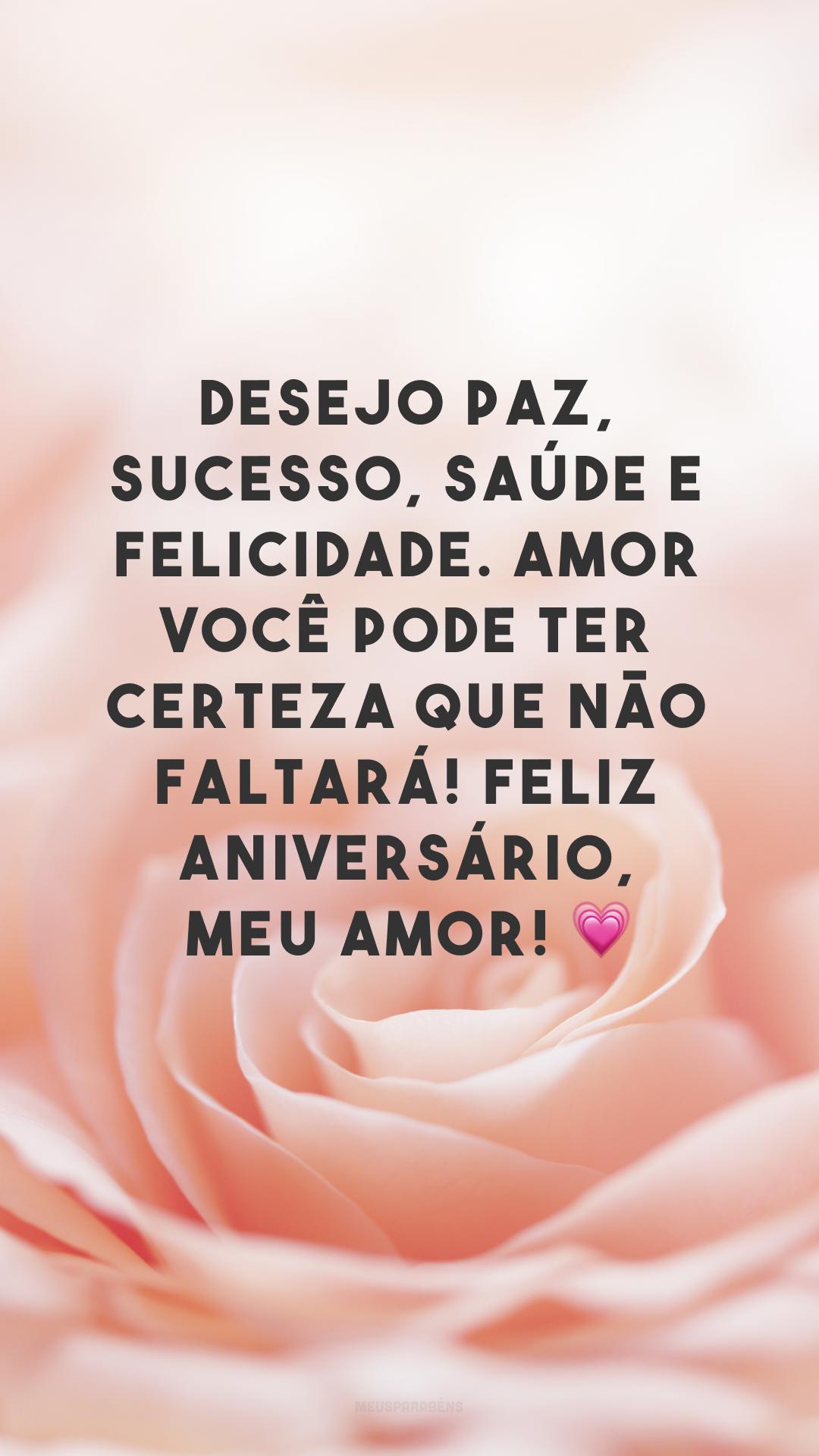 Desejo paz, sucesso, saúde e felicidade. Amor você pode ter certeza que não faltará! Feliz aniversário, meu amor! 💗