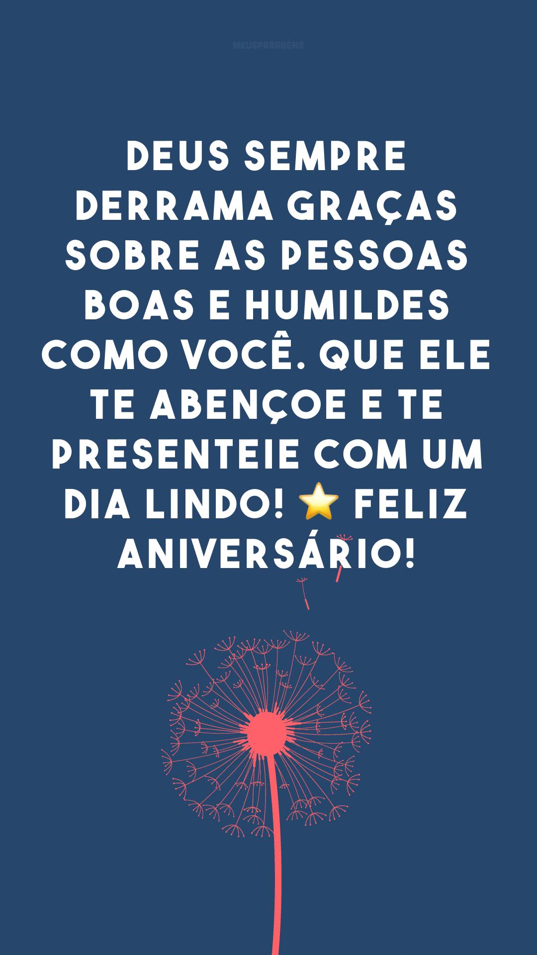 Deus sempre derrama graças sobre as pessoas boas e humildes como você. Que Ele te abençoe e te presenteie com um dia lindo! ⭐ Feliz aniversário!
