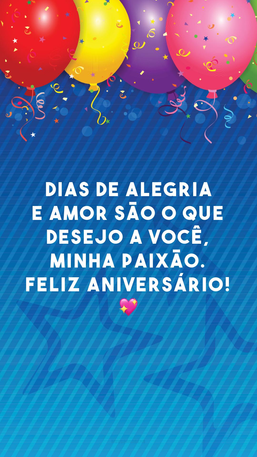 Dias de alegria e amor são o que desejo a você, minha paixão. Feliz aniversário! 💖