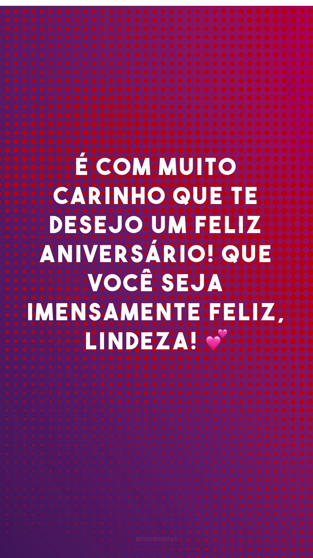 É com muito carinho que te desejo um feliz aniversário! Que você seja imensamente feliz, lindeza! 💕
