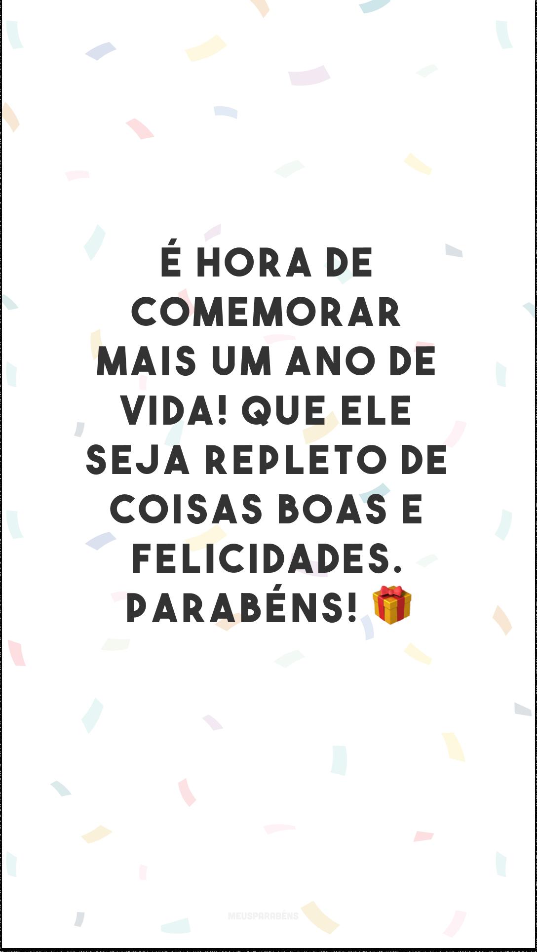 É hora de comemorar mais um ano de vida! Que ele seja repleto de coisas boas e felicidades. Parabéns! 🎁