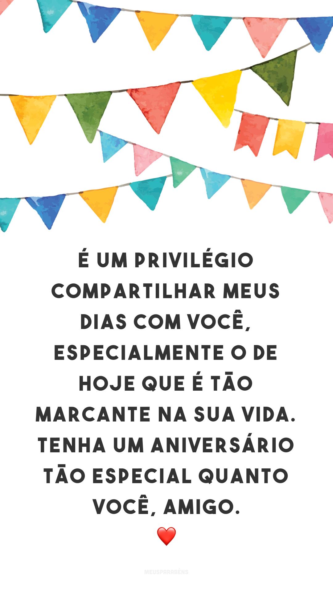 É um privilégio compartilhar meus dias com você, especialmente o de hoje que é tão marcante na sua vida. Tenha um aniversário tão especial quanto você, amigo. ❤