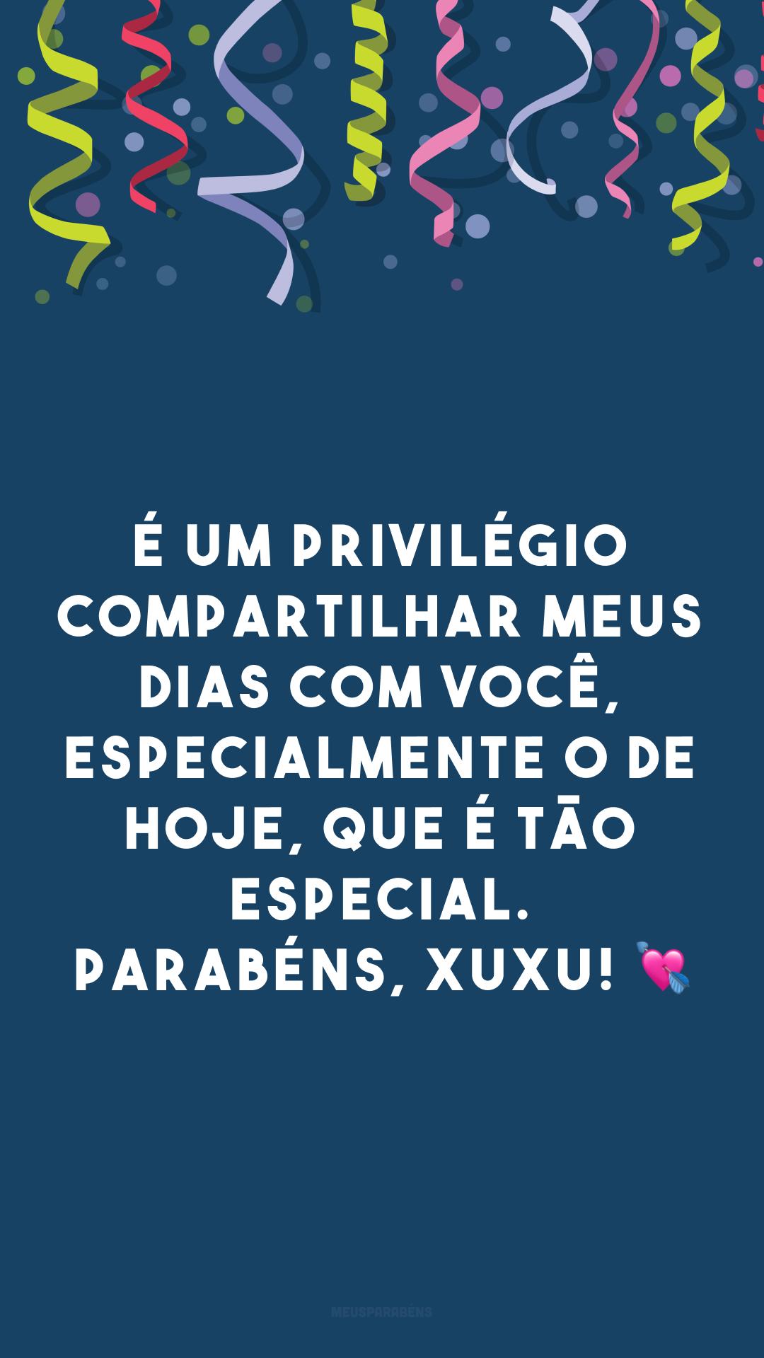 É um privilégio compartilhar meus dias com você, especialmente o de hoje, que é tão especial. Parabéns, xuxu! 💘