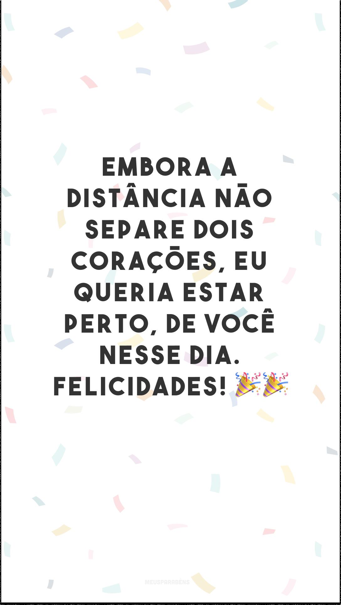 Embora a distância não separe dois corações, eu queria estar perto, especialmente no seu aniversário. Como não é possível, vou comemorar com você… em meu coração! Felicidades! 🎉🎉